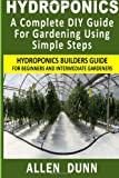 Hydroponics : a Complete DIY Guide for Gardening Using Simple Steps, Allen Dunn, 1480236144