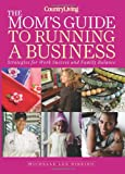 Country Living the Mom's Guide to Running a Business, Michelle Lee Ribeiro, 1588168026