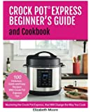 Crock Pot® Express Beginner's Guide and Cookbook: Mastering the Crock Pot Express, that Will Change the Way You Cook!