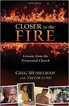 Book Closer to the Fire: Lessons from the Persecuted Church by Greg Musselman (2012-09-19)