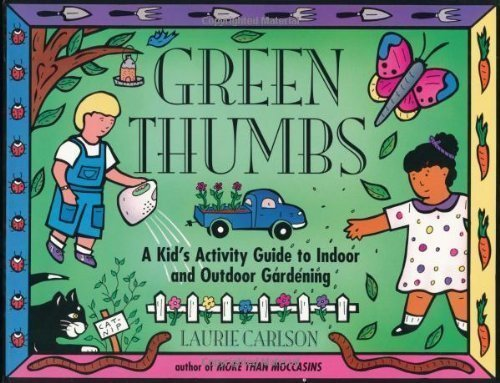 Green Thumbs: A Kid's Activity Guide to Indoor and Outdoor Gardening by Laurie Carlson (Mar 1 - Kids Mar