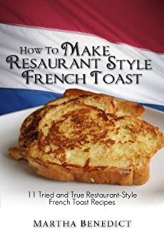 How to Make French Toast - 11 Tried and True Restaurant-Style French Toast Recipes [Article] by [Benedict, Martha]