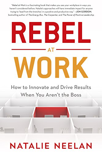 Rebel at Work: How to Innovate and Drive Results When You Aren