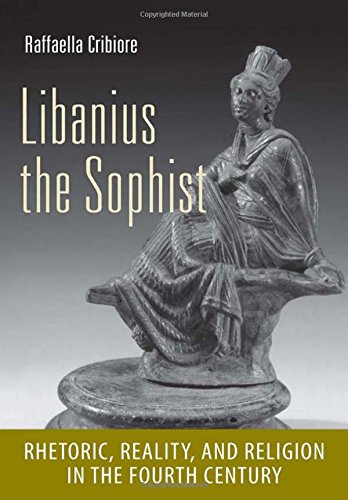 Libanius the Sophist: Rhetoric, Reality, and Religion in the Fourth Century (Cornell Studies in Classical Philology)