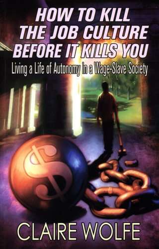 Book cover from How To Kill The Job Culture Before It Kills You: Living a Life of Autonomy in a Wage-Slave Society by Claire Wolfe