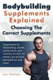 Bodybuilding Supplements Explained: Supplements for bodybuilding, brands, buying online, gain, recovery, for men, for women, pre workout, post work out, and more! Choosing The Correct Supplements.