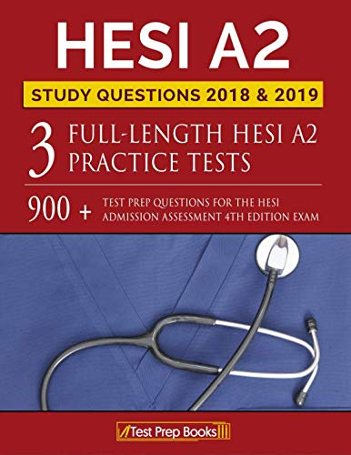 HESI A2 Study Questions 2018 & 2019: Three Full-Length HESI A2 Practice Tests: 900+ Test Prep Questions for the HESI Admission Assessment 4th Edition Exam