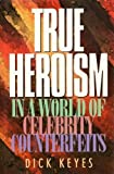 True Heroism in a World of Celebrity Counterfeits, Dick Keyes, 0891098925