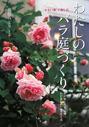 小さい家で楽しむわたしのバラ庭づくり―わが家にあった品種わが家にあわせるせん定