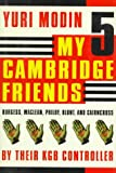My 5 Cambridge Friends: Burgess, Maclean, Philby, Blunt, and Cairncross by Their KGB Controller