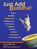 Just Add Buddha!: Quick Buddhist Solutions for Hellish Bosses, Traffic Jams, Stubborn Spouses, and Other Annoyances of Everyday Life