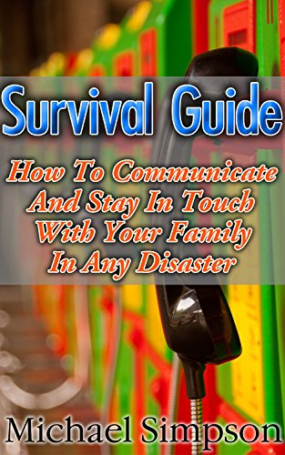 Survival Guide: How to Communicate And Stay In Touch With Your Family In Any Disaster: (Survival Guide for Beginners, DIY Survival Guide, survival tactic, ... item, bushcraft survival, bushcraft basics) by [Simpson, Michael]