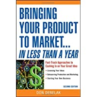 Bringing Your Product to Market...In Less Than a Year: Fast-Track Approaches to Cashing in on Your Great Idea