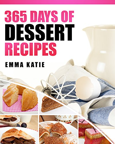 Desserts: 365 Days of Dessert Recipes (Healthy, Dessert Books, For Two, Paleo, Low Carb, Gluten Free, Ketogenic Diet, Clean Eating, Instant Pot, Pressure Cooker, Cakes, Chocolates, Baking, Cookbooks) by Emma Katie