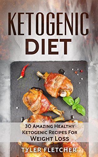 Ketogenic Diet: 30 Amazing Healthy Ketogenic Recipes For Weight Loss (ketogenic diet cookbook, ketogenic weight loss recipes, paleo cookbook, clean eating recipes, quick & easy ketogenic cooking) by Tyler Fletcher