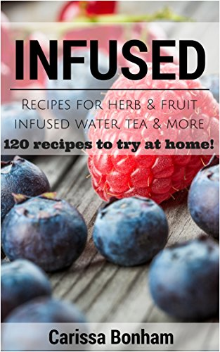 Infused: Recipes for Herb & Fruit Infused Water, Tea & More: 120 Recipes to Try at Home!