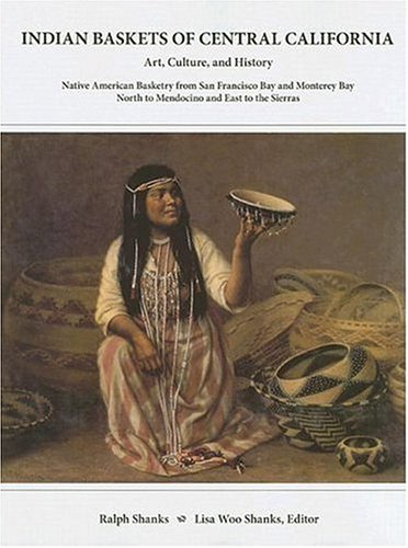 Indian Baskets of Central California: Art, Culture, and History Native American Basketry from San Francisco Bay and Mont