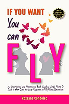 If You Want You Can Fly: An Inspirational and Motivational Book, Coaching Single Moms & Dads in their Quest for Love, Happiness and Fulfilling Relationships by [Condoleo, Rossana]