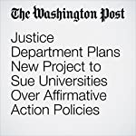 Justice Department Plans New Project to Sue Universities Over Affirmative Action Policies | Sari Horwitz,Emma Brown
