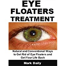 Eye Floaters Treatment: Natural and Conventional Ways to Get Rid of Eye Floaters and Get Your Life Back