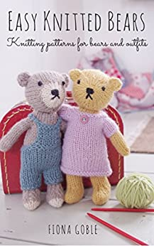 Easy Knitted Bears: Knitting patterns for bears and outfits by [Goble, Fiona]