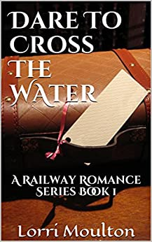 Dare To Cross The Water (Railway Romance Book 1) by [Moulton, Lorri]