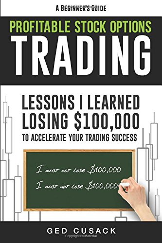 Profitable Stock Options Trading - A Beginner's Guide: Lessons I Learned Losing $100,000 To Accelerate Your Trading Success