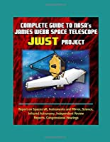 Complete Guide to NASA's James Webb Space Telescope (JWST) Project - Report on Spacecraft, Instruments and Mirror, Science, Infrared Astronomy, Independent Review Reports, Congressional Hearings