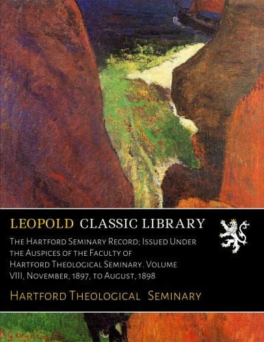Read Online The Hartford Seminary Record; Issued Under the Auspices of the Faculty of Hartford Theological Seminary. Volume VIII, November, 1897, to August, 1898 pdf epub