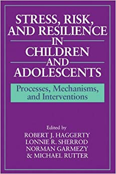 Stress, Risk, and Resilience in Children and Adolescents: Processes, Mechanisms, and Interventions (1996-09-28)