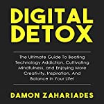 Digital Detox: The Ultimate Guide to Beating Technology Addiction, Cultivating Mindfulness, and Enjoying More Creativity, Inspiration, and Balance in Your Life! | Damon Zahariades