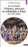 La vie fragile. Violences, pouvoirs et solidarités à Paris au XVIIIe siècle par Farge