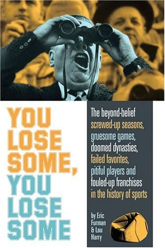 You Lose Some, You Lose Some: The Greatest Screwed-Up Seasons, Gruesome Games, Failed Favorites, Pitiful Players, and Fouled-Up Franchises in the History of Sports