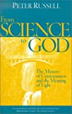 From Science to God : The Mystery of Consciousness and the Meaning of Light, Russell, Peter, 1928586066