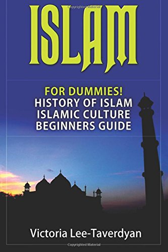 Islam: For Dummies! History of Islam. Islamic Culture. Beginners Guide (Quran, Allah, Mecca, Muhammad, Ramadan, Women in Islam)