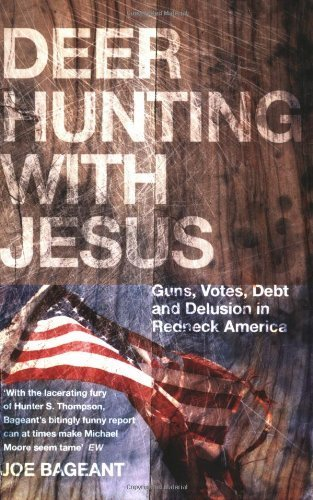 Deer Hunting with Jesus: Guns, Votes, Debt and Delusion in Redneck America by Joe Bageant (2008-08-01)
