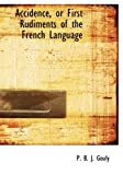 Accidence, or First Rudiments of the French Language, P. B. J. Gouly, 0554930293