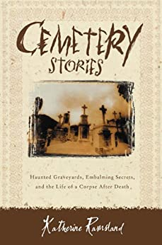 Cemetery Stories: Haunted Graveyards, Embalming Secrets, and the Life of a Corpse After Death by [Ramsland, Katherine]