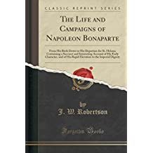 The Life and Campaigns of Napoleon Bonaparte: From His Birth Down to His Departure for St. Helena; Containing a Succinct and Interesting Account of His Early Character, and of His Rapid Elevation to the Imperial Dignity (Classic Reprint)