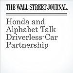 Honda and Alphabet Talk Driverless-Car Partnership | Tim Higgins,Jack Nicas