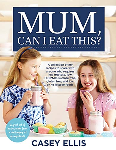 Mum, Can I Eat This?: A Collection of My Recipes to Share with Anyone Who Requires Low Fructose, Low Fodmap, Sucrose Free, Gluten Free, and Low or No Lactose Foods by Casey Ellis