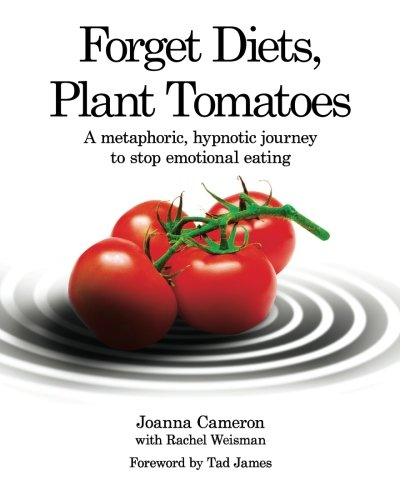 Download Forget Diets, Plant Tomatoes: A Metaphoric, Hypnotic Journey to Stop Emotional Eating ebook