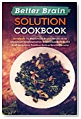 Better Brain Solution Cookbook: 50 Meals To Maximize Brain Health And Minimize Degenerative Brain Diseases-Build And Maintain Positive Active Brain Circuits