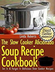 Slow Cooker Soup - The Slow Cooker Aficionado Soup Recipe Cookbook (The Slow Cooker Aficionado Recipe Cookbooks 4)