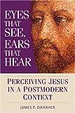 Eyes That See, Ears That Hear: Perceiving Jesus in a Postmodern Context