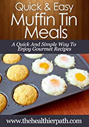 Muffin Tin Recipes: A Quick And Simple Way To Enjoy Gourmet Recipes. (Quick & Easy Recipes) (English Edition)