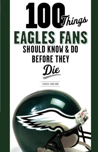100 Things Eagles Fans Should Know & Do Before They Die (100 Things...Fans Should Know) cover