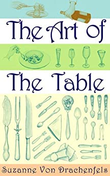 The Art of the Table: A Complete Guide to Table Setting, Table Manners, and Tableware by [Drachenfels, Suzanne von]