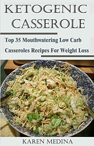 Ketogenic Casseroles: Top 35 Mouthwatering Low Carb Casseroles Recipes For Weight Loss