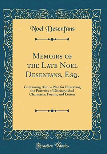 Download Memoirs of the Late Noel Desenfans, Esq.: Containing Also, a Plan for Preserving the Portraits of Distinguished Characters; Poems, and Letters (Classic Reprint) ebook
